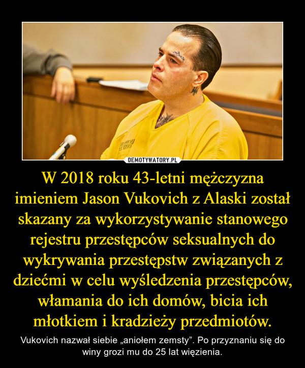 """W 2018 roku 43-letni mężczyzna imieniem Jason Vukovich z Alaski został skazany za wykorzystywanie stanowego rejestru przestępców seksualnych do wykrywania przestępstw związanych z dziećmi w celu wyśledzenia przestępców, włamania do ich domów, bicia ich młotkiem i kradzieży przedmiotów. – Vukovich nazwał siebie """"aniołem zemsty"""". Po przyznaniu się do winy grozi mu do 25 lat więzienia."""