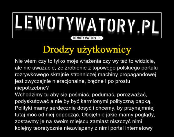 Drodzy użytkownicy – Nie wiem czy to tylko moje wrażenia czy wy też to widzicie, ale nie uważacie, że zrobienie z topowego polskiego portalu rozrywkowego skrajnie stronniczej machiny propagandowej jest zwyczajnie nieracjonalne, błędne i po prostu niepotrzebne? Wchodzimy tu aby się pośmiać, podumać, porozważać, podyskutować a nie by być karmionymi polityczną papką. Polityki mamy serdecznie dosyć i chcemy, by przynajmniej tutaj móc od niej odpocząć. Obojętnie jakie mamy poglądy, zostawmy je na swoim miejscu zamiast niszczyć nimi kolejny teoretycznie niezwiązany z nimi portal internetowy