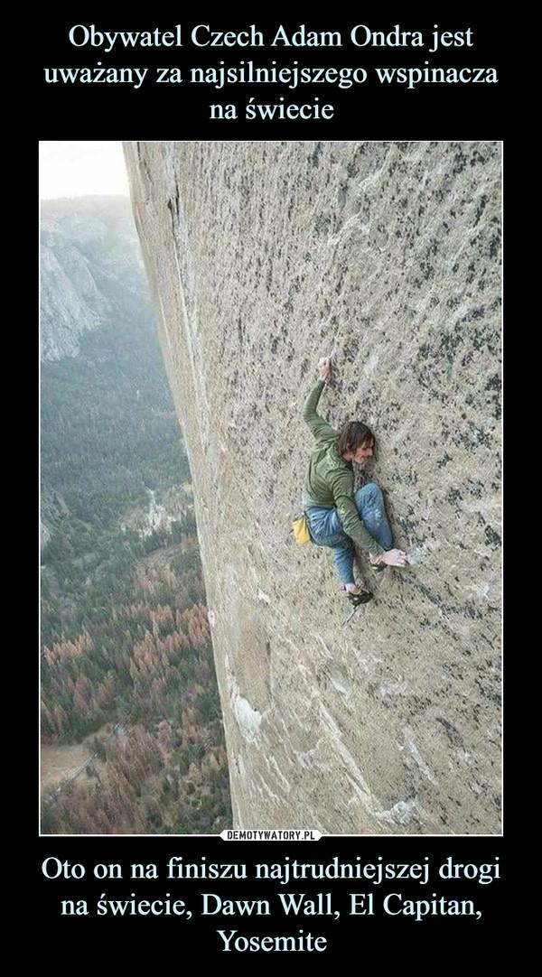 Oto on na finiszu najtrudniejszej drogina świecie, Dawn Wall, El Capitan, Yosemite –