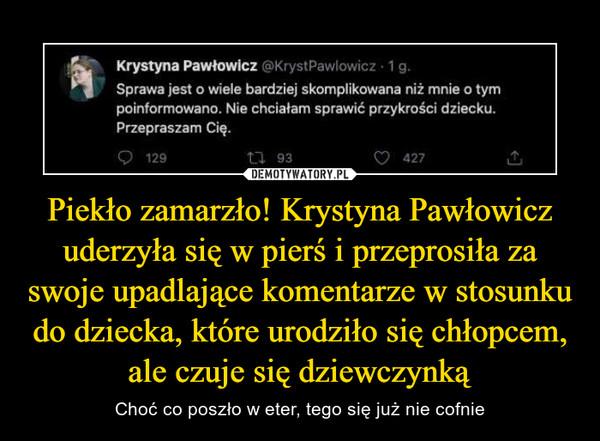 Piekło zamarzło! Krystyna Pawłowicz uderzyła się w pierś i przeprosiła za swoje upadlające komentarze w stosunku do dziecka, które urodziło się chłopcem, ale czuje się dziewczynką – Choć co poszło w eter, tego się już nie cofnie Krystyna Pawłowicz @KrystPawlowicz 1g.Sprawa jest o wiele bardziej skomplikowana niż mnie o tympoinformowano. Nie chciałam sprawić przykrości dziecku.Przepraszam Cię.O 129L7 93427