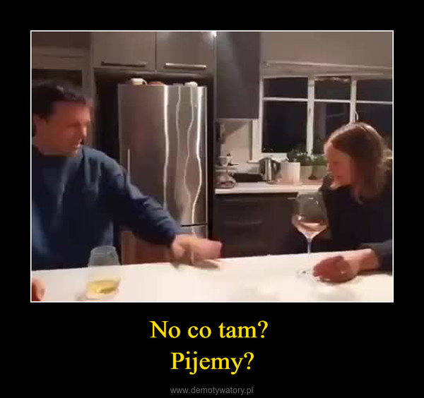 No co tam? Pijemy? –