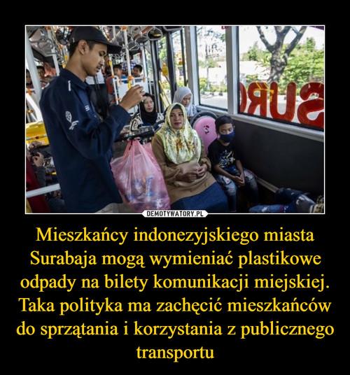 Mieszkańcy indonezyjskiego miasta Surabaja mogą wymieniać plastikowe odpady na bilety komunikacji miejskiej. Taka polityka ma zachęcić mieszkańców do sprzątania i korzystania z publicznego transportu