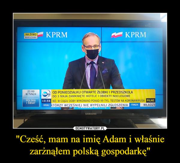 """""""Cześć, mam na imię Adam i właśnie zarżnąłem polską gospodarkę"""" –"""