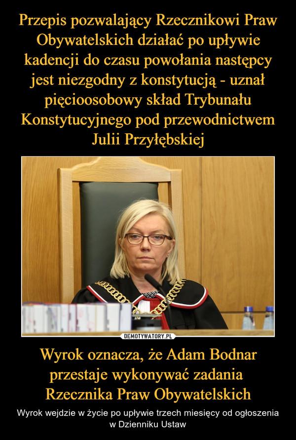 Wyrok oznacza, że Adam Bodnar przestaje wykonywać zadania Rzecznika Praw Obywatelskich – Wyrok wejdzie w życie po upływie trzech miesięcy od ogłoszenia w Dzienniku Ustaw
