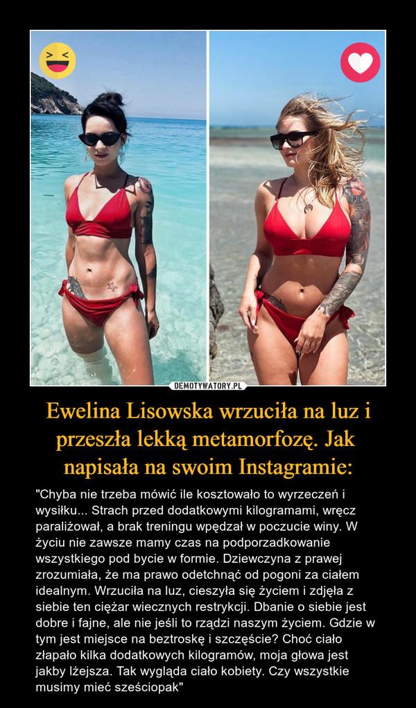 """Ewelina Lisowska wrzuciła na luz i przeszła lekką metamorfozę. Jak napisała na swoim Instagramie: – """"Chyba nie trzeba mówić ile kosztowało to wyrzeczeń i wysiłku... Strach przed dodatkowymi kilogramami, wręcz paraliżował, a brak treningu wpędzał w poczucie winy. W życiu nie zawsze mamy czas na podporzadkowanie wszystkiego pod bycie w formie. Dziewczyna z prawej zrozumiała, że ma prawo odetchnąć od pogoni za ciałem idealnym. Wrzuciła na luz, cieszyła się życiem i zdjęła z siebie ten ciężar wiecznych restrykcji. Dbanie o siebie jest dobre i fajne, ale nie jeśli to rządzi naszym życiem. Gdzie w tym jest miejsce na beztroskę i szczęście? Choć ciało złapało kilka dodatkowych kilogramów, moja głowa jest jakby lżejsza. Tak wygląda ciało kobiety. Czy wszystkie musimy mieć sześciopak"""""""