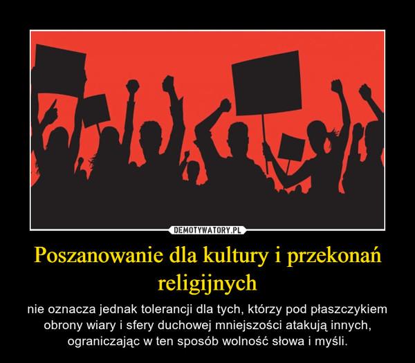Poszanowanie dla kultury i przekonań religijnych – nie oznacza jednak tolerancji dla tych, którzy pod płaszczykiem obrony wiary i sfery duchowej mniejszości atakują innych, ograniczając w ten sposób wolność słowa i myśli.