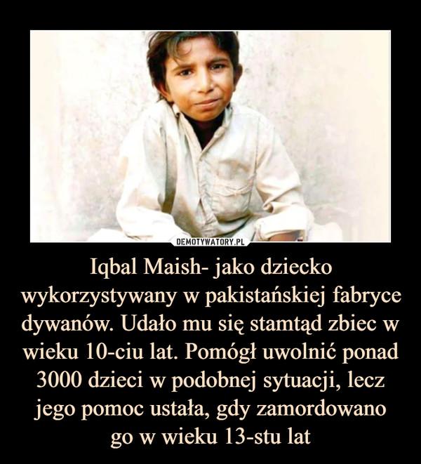 Iqbal Maish- jako dziecko wykorzystywany w pakistańskiej fabryce dywanów. Udało mu się stamtąd zbiec w wieku 10-ciu lat. Pomógł uwolnić ponad 3000 dzieci w podobnej sytuacji, lecz jego pomoc ustała, gdy zamordowanogo w wieku 13-stu lat –