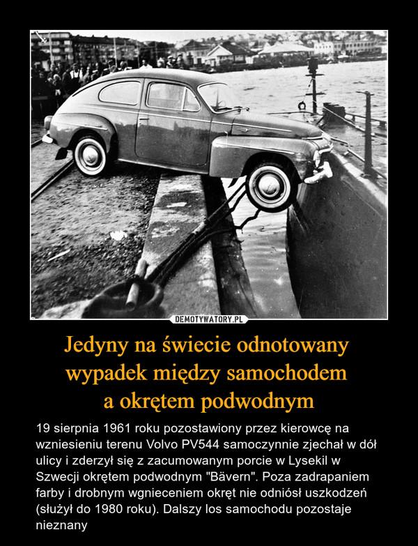 """Jedyny na świecie odnotowany wypadek między samochodem a okrętem podwodnym – 19 sierpnia 1961 roku pozostawiony przez kierowcę na wzniesieniu terenu Volvo PV544 samoczynnie zjechał w dół ulicy i zderzył się z zacumowanym porcie w Lysekil w Szwecji okrętem podwodnym """"Bävern"""". Poza zadrapaniem farby i drobnym wgnieceniem okręt nie odniósł uszkodzeń (służył do 1980 roku). Dalszy los samochodu pozostaje nieznany"""