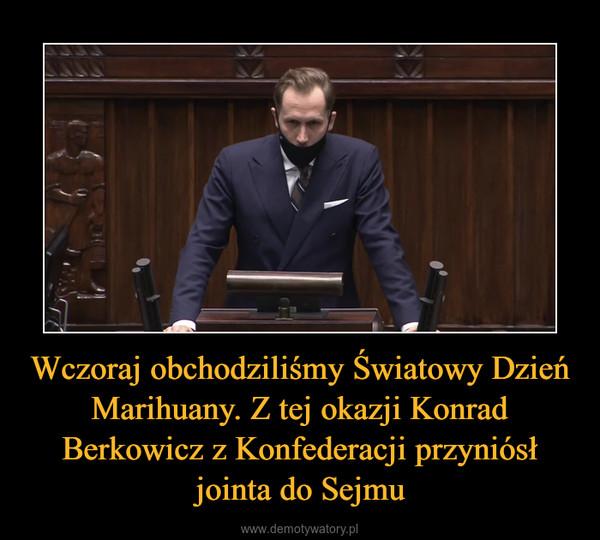 Wczoraj obchodziliśmy Światowy Dzień Marihuany. Z tej okazji Konrad Berkowicz z Konfederacji przyniósł jointa do Sejmu –