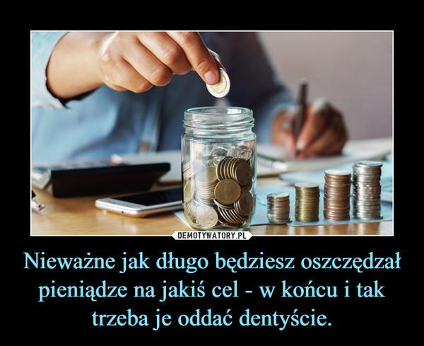 Nieważne jak długo będziesz oszczędzał pieniądze na jakiś cel - w końcu i tak trzeba je oddać dentyście. –
