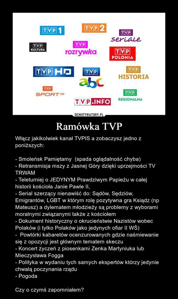 Ramówka TVP – Włącz jakikolwiek kanał TVPIS a zobaczysz jedno z poniższych: - Smoleńsk Pamiętamy  (spada oglądalność chyba)- Retransmisja mszy z Jasnej Góry dzięki uprzejmości TV TRWAM- Teleturniej o JEDYNYM Prawdziwym Papieżu w całej historii kościoła Janie Pawle II, - Serial szerzący nienawiść do: Sądów, Sędziów, Emigrantów, LGBT w którym rolę pozytywna gra Ksiądz (np Mateusz) a dylematem młodzieży są problemy z wyborami moralnymi związanymi także z kościołem- Dokument historyczny o okrucieństwie Nazistów wobec Polaków (i tylko Polaków jako jedynych ofiar II WŚ)-  Powtórki kabaretów ocenzurowanych gdzie naśmiewanie się z opozycji jest głównym tematem skeczu - Koncert życzeń z piosenkami Zenka Martyniuka lub Mieczysława Fogga- Polityka w wydaniu tych samych ekspertów którzy jedynie chwalą poczynania rządu- PogodaCzy o czymś zapomniałem?