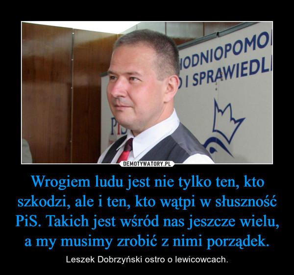 Wrogiem ludu jest nie tylko ten, kto szkodzi, ale i ten, kto wątpi w słuszność PiS. Takich jest wśród nas jeszcze wielu, a my musimy zrobić z nimi porządek. – Leszek Dobrzyński ostro o lewicowcach.
