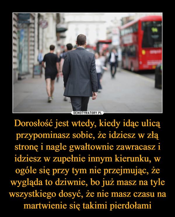 Dorosłość jest wtedy, kiedy idąc ulicą przypominasz sobie, że idziesz w złą stronę i nagle gwałtownie zawracasz i idziesz w zupełnie innym kierunku, w ogóle się przy tym nie przejmując, że wygląda to dziwnie, bo już masz na tyle wszystkiego dosyć, że nie masz czasu na martwienie się takimi pierdołami –