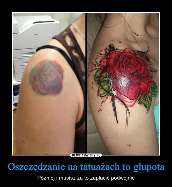 Oszczędzanie na tatuażach to głupota