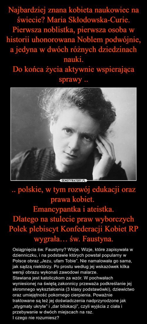 Najbardziej znana kobieta naukowiec na świecie? Maria Skłodowska-Curie. Pierwsza noblistka, pierwsza osoba w historii uhonorowana Noblem podwójnie, a jedyna w dwóch różnych dziedzinach nauki. Do końca życia aktywnie wspierająca sprawy .. .. polskie, w tym rozwój edukacji oraz prawa kobiet.  Emancypantka i ateistka. Dlatego na stulecie praw wyborczych Polek plebiscyt Konfederacji Kobiet RP wygrała… św. Faustyna.
