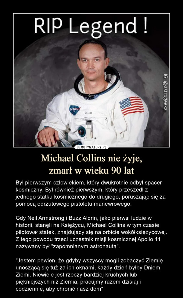"""Michael Collins nie żyje,zmarł w wieku 90 lat – Był pierwszym człowiekiem, który dwukrotnie odbył spacer kosmiczny. Był również pierwszym, który przeszedł z jednego statku kosmicznego do drugiego, poruszając się za pomocą odrzutowego pistoletu manewrowego.Gdy Neil Armstrong i Buzz Aldrin, jako pierwsi ludzie w historii, stanęli na Księżycu, Michael Collins w tym czasie pilotował statek, znajdujący się na orbicie wokółksiężycowej. Z tego powodu trzeci uczestnik misji kosmicznej Apollo 11  nazywany był """"zapomnianym astronautą"""".""""Jestem pewien, że gdyby wszyscy mogli zobaczyć Ziemię unoszącą się tuż za ich oknami, każdy dzień byłby Dniem Ziemi. Niewiele jest rzeczy bardziej kruchych lub piękniejszych niż Ziemia, pracujmy razem dzisiaj i codziennie, aby chronić nasz dom"""""""