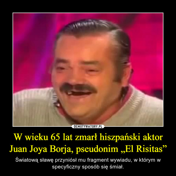 """W wieku 65 lat zmarł hiszpański aktor Juan Joya Borja, pseudonim """"El Risitas"""" – Światową sławę przyniósł mu fragment wywiadu, w którym w specyficzny sposób się śmiał."""