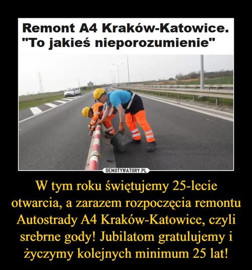 W tym roku świętujemy 25-lecie otwarcia, a zarazem rozpoczęcia remontu Autostrady A4 Kraków-Katowice, czyli srebrne gody! Jubilatom gratulujemy i życzymy kolejnych minimum 25 lat!