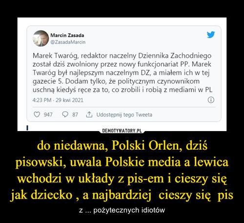 do niedawna, Polski Orlen, dziś pisowski, uwala Polskie media a lewica wchodzi w układy z pis-em i cieszy się jak dziecko , a najbardziej  cieszy się  pis
