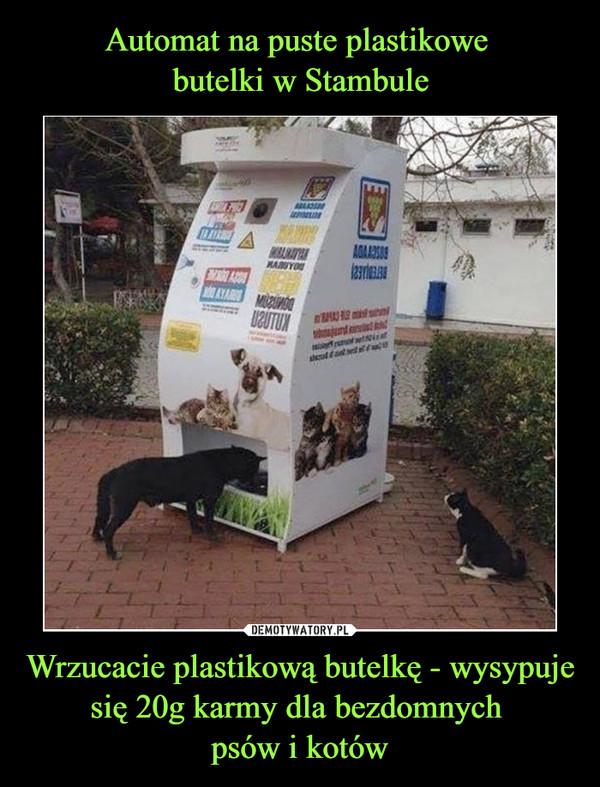 Wrzucacie plastikową butelkę - wysypuje się 20g karmy dla bezdomnych psów i kotów –