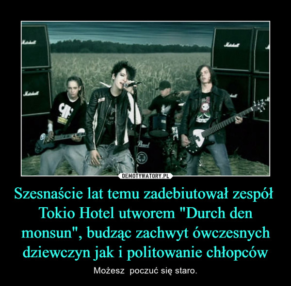 """Szesnaście lat temu zadebiutował zespół  Tokio Hotel utworem """"Durch den monsun"""", budząc zachwyt ówczesnych dziewczyn jak i politowanie chłopców – Możesz  poczuć się staro."""