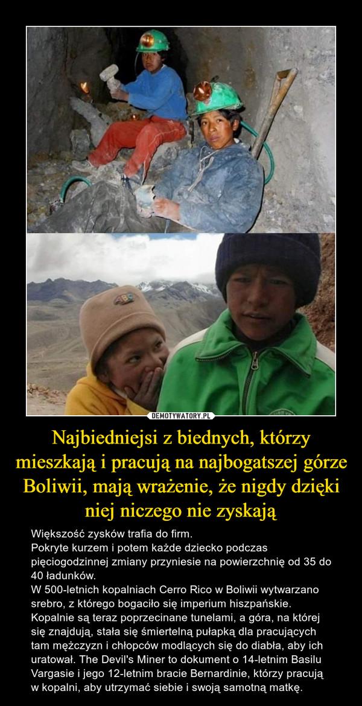 Najbiedniejsi z biednych, którzy mieszkają i pracują na najbogatszej górze Boliwii, mają wrażenie, że nigdy dzięki niej niczego nie zyskają – Większość zysków trafia do firm.Pokryte kurzem i potem każde dziecko podczas pięciogodzinnej zmiany przyniesie na powierzchnię od 35 do 40 ładunków.W 500-letnich kopalniach Cerro Rico w Boliwii wytwarzano srebro, z którego bogaciło się imperium hiszpańskie. Kopalnie są teraz poprzecinane tunelami, a góra, na której się znajdują, stała się śmiertelną pułapką dla pracujących tam mężczyzn i chłopców modlących się do diabła, aby ich uratował. The Devil's Miner to dokument o 14-letnim Basilu Vargasie i jego 12-letnim bracie Bernardinie, którzy pracują w kopalni, aby utrzymać siebie i swoją samotną matkę.