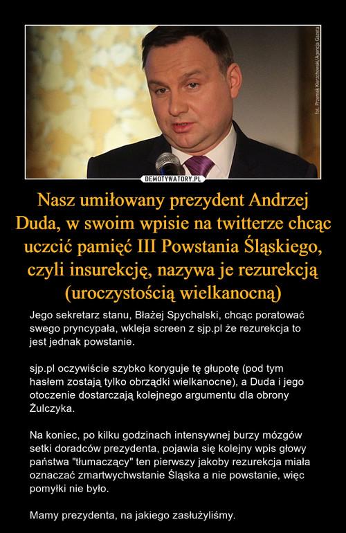 Nasz umiłowany prezydent Andrzej Duda, w swoim wpisie na twitterze chcąc uczcić pamięć III Powstania Śląskiego, czyli insurekcję, nazywa je rezurekcją (uroczystością wielkanocną)