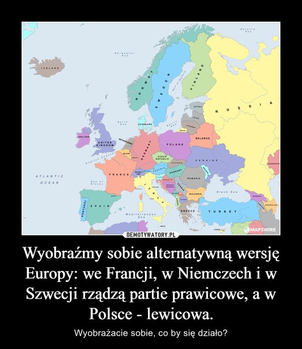 Wyobraźmy sobie alternatywną wersję Europy: we Francji, w Niemczech i w Szwecji rządzą partie prawicowe, a w Polsce - lewicowa. – Wyobrażacie sobie, co by się działo?