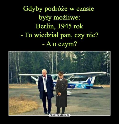 Gdyby podróże w czasie  były możliwe: Berlin, 1945 rok - To wiedział pan, czy nie? - A o czym?