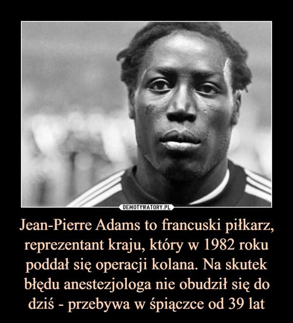 Jean-Pierre Adams to francuski piłkarz, reprezentant kraju, który w 1982 roku poddał się operacji kolana. Na skutek błędu anestezjologa nie obudził się do dziś - przebywa w śpiączce od 39 lat –