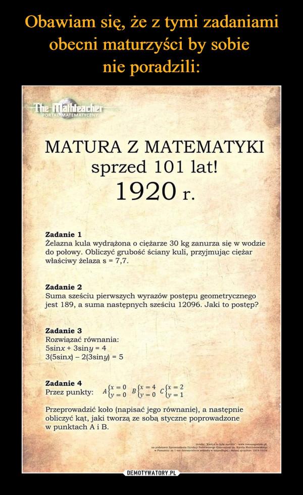 –  MATURA Z MATEMATYKI sprzed 101 lat! 1920 r. Zadanie 1 Żelazna kula wydrążona o ciężarze 30 kg zanurza się w wodzie do połowy. Obliczyć grubość ściany kuli, przyjmując ciężar właściwy żelaza s = 7,7. Zadanie 2 Suma sześciu pierwszych wyrazów postępu geometrycznego jest 189, a suma następnych sześciu 12096. Jaki to postęp? Zadanie 3 Rozwiązać równania: 5sinx + 3siny = 4 3(5sinx) - 2(3siny) = 5 Zadanie 4 = = L=c = 2 Przez punkty: A =o B i=0 C1 Przeprowadzić koło (napisać jego równanie), a następnie obliczyć kąt, jaki tworzą ze sobą styczne poprowadzone w punktach A i B.