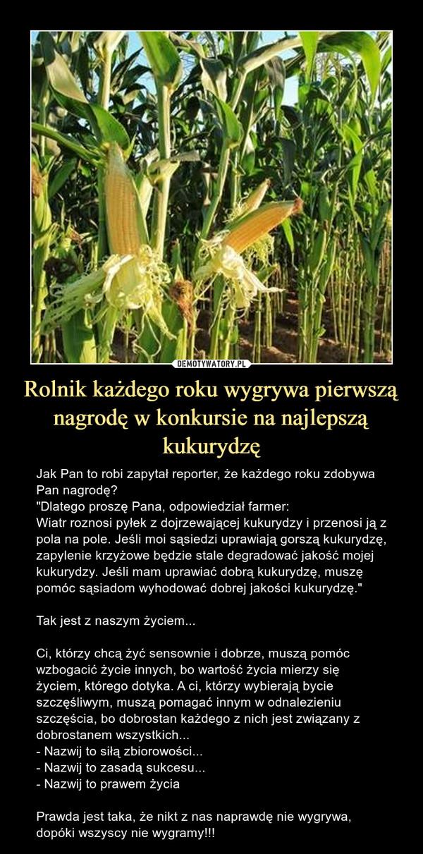 """Rolnik każdego roku wygrywa pierwszą nagrodę w konkursie na najlepszą kukurydzę – Jak Pan to robi zapytał reporter, że każdego roku zdobywa Pan nagrodę?""""Dlatego proszę Pana, odpowiedział farmer:Wiatr roznosi pyłek z dojrzewającej kukurydzy i przenosi ją z pola na pole. Jeśli moi sąsiedzi uprawiają gorszą kukurydzę, zapylenie krzyżowe będzie stale degradować jakość mojej kukurydzy. Jeśli mam uprawiać dobrą kukurydzę, muszę pomóc sąsiadom wyhodować dobrej jakości kukurydzę.""""Tak jest z naszym życiem...Ci, którzy chcą żyć sensownie i dobrze, muszą pomóc wzbogacić życie innych, bo wartość życia mierzy się życiem, którego dotyka. A ci, którzy wybierają bycie szczęśliwym, muszą pomagać innym w odnalezieniu szczęścia, bo dobrostan każdego z nich jest związany z dobrostanem wszystkich...- Nazwij to siłą zbiorowości...- Nazwij to zasadą sukcesu...- Nazwij to prawem życiaPrawda jest taka, że nikt z nas naprawdę nie wygrywa, dopóki wszyscy nie wygramy!!! Jak Pan to robi zapytał reporter, że każdego roku zdobywa Pan nagrodę?Dlatego proszę Pana, odpowiedział farmer:Wiatr roznosi pyłek z dojrzewającej kukurydzy i przenosi ją z pola na pole. Jeśli moi sąsiedzi uprawiają gorszą kukurydzę, zapylenie krzyżowe będzie stale degradować jakość mojej kukurydzy. Jeśli mam uprawiać dobrą kukurydzę, muszę pomóc sąsiadom wyhodować dobrej jakości kukurydzę.""""Tak jest z naszym życiem... Ci, którzy chcą żyć sensownie i dobrze, muszą pomóc wzbogacić życie innych, bo wartość życia mierzy się życiem, którego dotyka. A ci, którzy wybierają bycie szczęśliwym, muszą pomagać innym w odnalezieniu szczęścia, bo dobrostan każdego z nich jest związany z dobrostanem wszystkich...- Nazwij to siłą zbiorowości...- Nazwij to zasadą sukcesu...- Nazwij to prawem życia.Prawda jest taka, że nikt z nas naprawdę nie wygrywa, dopóki wszyscy nie wygramy!!"""