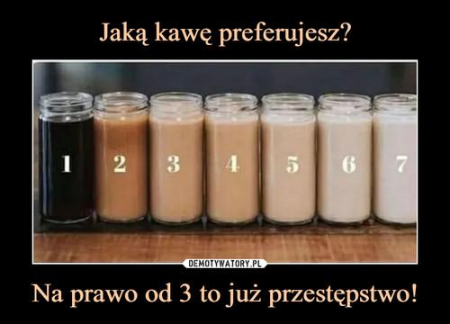 Jaką kawę preferujesz? Na prawo od 3 to już przestępstwo!