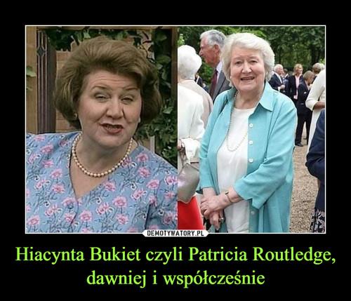 Hiacynta Bukiet czyli Patricia Routledge, dawniej i współcześnie