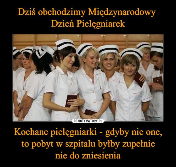 Kochane pielęgniarki - gdyby nie one,to pobyt w szpitalu byłby zupełnienie do zniesienia –