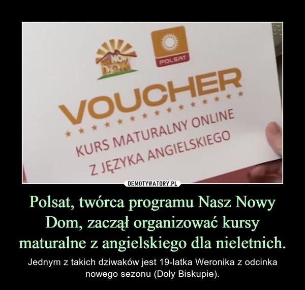 Polsat, twórca programu Nasz Nowy Dom, zaczął organizować kursy maturalne z angielskiego dla nieletnich. – Jednym z takich dziwaków jest 19-latka Weronika z odcinka nowego sezonu (Doły Biskupie).