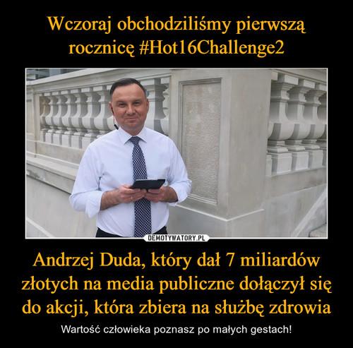 Wczoraj obchodziliśmy pierwszą rocznicę #Hot16Challenge2 Andrzej Duda, który dał 7 miliardów złotych na media publiczne dołączył się do akcji, która zbiera na służbę zdrowia