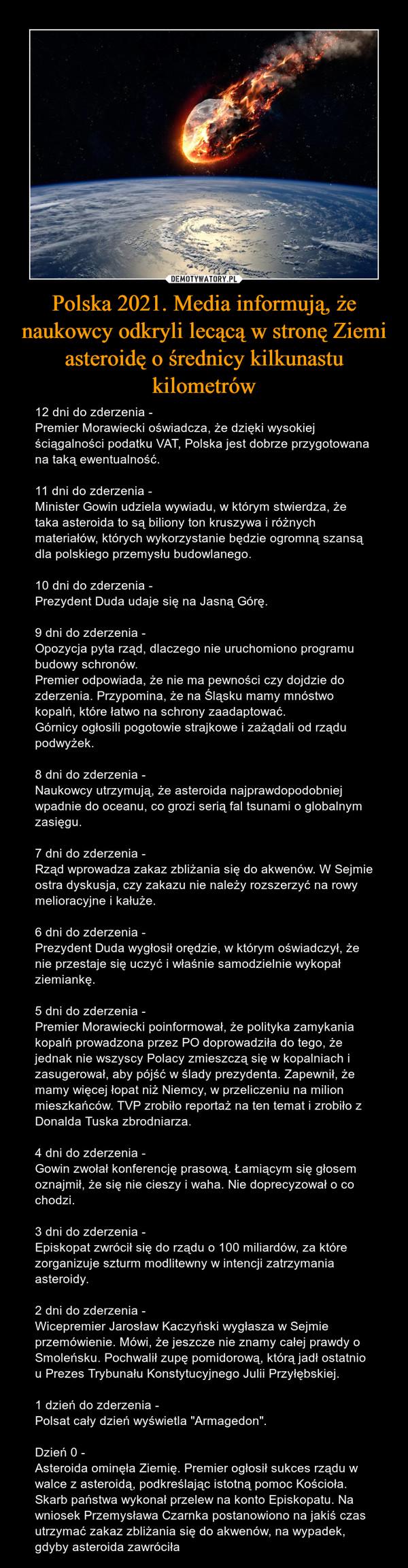 Polska 2021. Media informują, że naukowcy odkryli lecącą w stronę Ziemi asteroidę o średnicy kilkunastu kilometrów – 12 dni do zderzenia -Premier Morawiecki oświadcza, że dzięki wysokiej ściągalności podatku VAT, Polska jest dobrze przygotowana na taką ewentualność.11 dni do zderzenia -Minister Gowin udziela wywiadu, w którym stwierdza, że taka asteroida to są biliony ton kruszywa i różnych materiałów, których wykorzystanie będzie ogromną szansą dla polskiego przemysłu budowlanego.10 dni do zderzenia -Prezydent Duda udaje się na Jasną Górę.9 dni do zderzenia -Opozycja pyta rząd, dlaczego nie uruchomiono programu budowy schronów.Premier odpowiada, że nie ma pewności czy dojdzie do zderzenia. Przypomina, że na Śląsku mamy mnóstwo kopalń, które łatwo na schrony zaadaptować.Górnicy ogłosili pogotowie strajkowe i zażądali od rządu podwyżek.8 dni do zderzenia -Naukowcy utrzymują, że asteroida najprawdopodobniej wpadnie do oceanu, co grozi serią fal tsunami o globalnym zasięgu.7 dni do zderzenia -Rząd wprowadza zakaz zbliżania się do akwenów. W Sejmie ostra dyskusja, czy zakazu nie należy rozszerzyć na rowy melioracyjne i kałuże.6 dni do zderzenia -Prezydent Duda wygłosił orędzie, w którym oświadczył, że nie przestaje się uczyć i właśnie samodzielnie wykopał ziemiankę.5 dni do zderzenia -Premier Morawiecki poinformował, że polityka zamykania kopalń prowadzona przez PO doprowadziła do tego, że jednak nie wszyscy Polacy zmieszczą się w kopalniach i zasugerował, aby pójść w ślady prezydenta. Zapewnił, że mamy więcej łopat niż Niemcy, w przeliczeniu na milion mieszkańców. TVP zrobiło reportaż na ten temat i zrobiło z Donalda Tuska zbrodniarza.4 dni do zderzenia -Gowin zwołał konferencję prasową. Łamiącym się głosem oznajmił, że się nie cieszy i waha. Nie doprecyzował o co chodzi.3 dni do zderzenia -Episkopat zwrócił się do rządu o 100 miliardów, za które zorganizuje szturm modlitewny w intencji zatrzymania asteroidy.2 dni do zderzenia -Wicepremier Jarosław Kaczyński wygłasza w