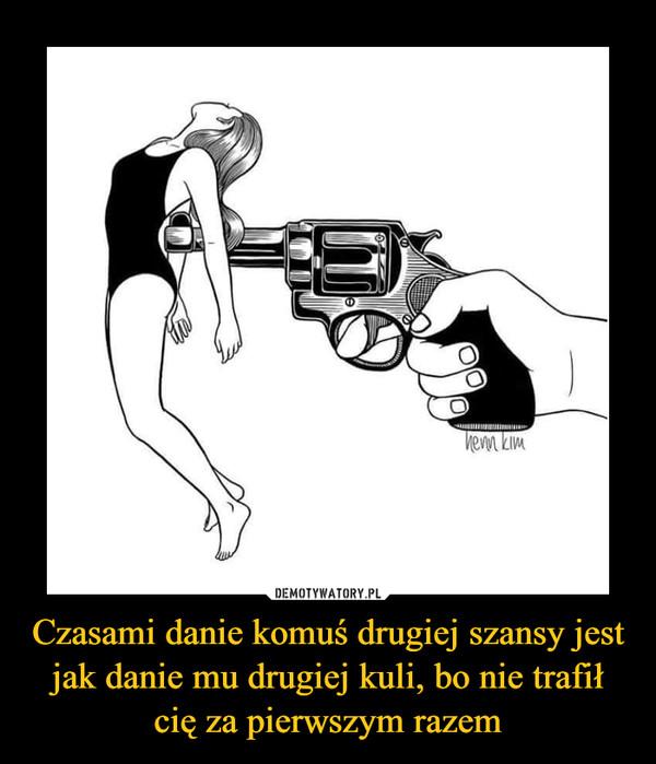 Czasami danie komuś drugiej szansy jest jak danie mu drugiej kuli, bo nie trafił cię za pierwszym razem –