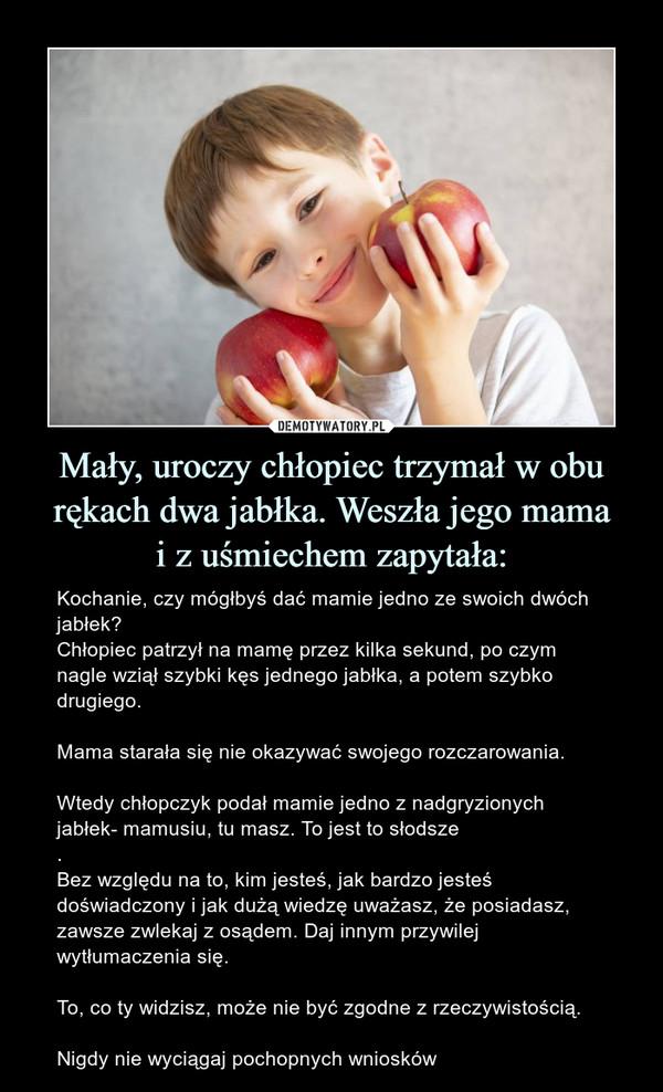 Mały, uroczy chłopiec trzymał w obu rękach dwa jabłka. Weszła jego mamai z uśmiechem zapytała: – Kochanie, czy mógłbyś dać mamie jedno ze swoich dwóch jabłek?Chłopiec patrzył na mamę przez kilka sekund, po czym nagle wziął szybki kęs jednego jabłka, a potem szybko drugiego.Mama starała się nie okazywać swojego rozczarowania. Wtedy chłopczyk podał mamie jedno z nadgryzionych jabłek- mamusiu, tu masz. To jest to słodsze.Bez względu na to, kim jesteś, jak bardzo jesteś doświadczony i jak dużą wiedzę uważasz, że posiadasz, zawsze zwlekaj z osądem. Daj innym przywilej wytłumaczenia się.To, co ty widzisz, może nie być zgodne z rzeczywistością.Nigdy nie wyciągaj pochopnych wniosków