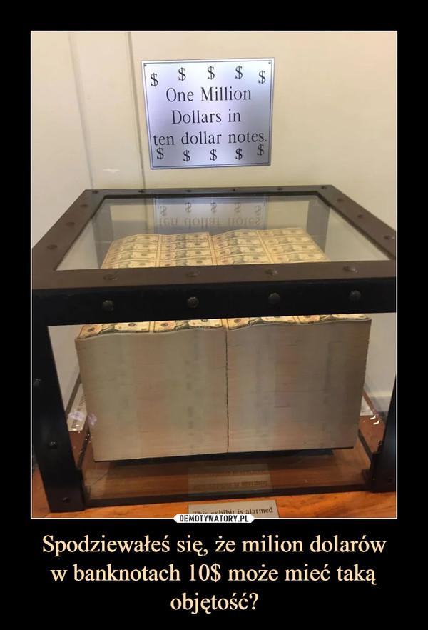 Spodziewałeś się, że milion dolaróww banknotach 10$ może mieć taką objętość? –