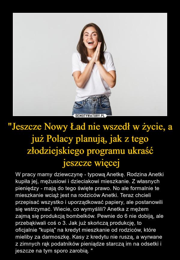 """""""Jeszcze Nowy Ład nie wszedł w życie, a już Polacy planują, jak z tego złodziejskiego programu ukraść jeszcze więcej – W pracy mamy dziewczynę - typową Anetkę. Rodzina Anetki kupiła jej, mężusiowi i dzieciakowi mieszkanie. Z własnych pieniędzy - mają do tego święte prawo. No ale formalnie te mieszkanie wciąż jest na rodziców Anetki. Teraz chcieli przepisać wszystko i uporządkować papiery, ale postanowili się wstrzymać. Wiecie, co wymyślili? Anetka z mężem zajmą się produkcją bombelków. Pewnie do 6 nie dobiją, ale przebąkiwali coś o 3. Jak już skończą produkcję, to oficjalnie """"kupią"""" na kredyt mieszkanie od rodziców, które mieliby za darmoszkę. Kasy z kredytu nie ruszą, a wyrwane z zimnych rąk podatników pieniądze starczą im na odsetki i jeszcze na tym sporo zarobią. """""""