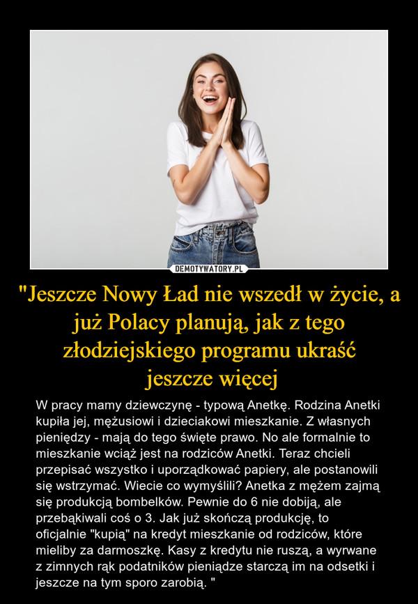 """""""Jeszcze Nowy Ład nie wszedł w życie, a już Polacy planują, jak z tego złodziejskiego programu ukraść jeszcze więcej – W pracy mamy dziewczynę - typową Anetkę. Rodzina Anetki kupiła jej, mężusiowi i dzieciakowi mieszkanie. Z własnych pieniędzy - mają do tego święte prawo. No ale formalnie to mieszkanie wciąż jest na rodziców Anetki. Teraz chcieli przepisać wszystko i uporządkować papiery, ale postanowili się wstrzymać. Wiecie co wymyślili? Anetka z mężem zajmą się produkcją bombelków. Pewnie do 6 nie dobiją, ale przebąkiwali coś o 3. Jak już skończą produkcję, to oficjalnie """"kupią"""" na kredyt mieszkanie od rodziców, które mieliby za darmoszkę. Kasy z kredytu nie ruszą, a wyrwane z zimnych rąk podatników pieniądze starczą im na odsetki i jeszcze na tym sporo zarobią. """""""