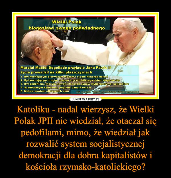 Katoliku - nadal wierzysz, że Wielki Polak JPII nie wiedział, że otaczał się pedofilami, mimo, że wiedział jak rozwalić system socjalistycznej demokracji dla dobra kapitalistów i kościoła rzymsko-katolickiego? –