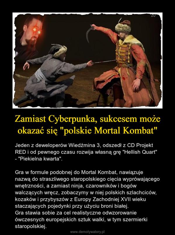 """Zamiast Cyberpunka, sukcesem może okazać się """"polskie Mortal Kombat"""" – Jeden z deweloperów Wiedźmina 3, odszedł z CD Projekt RED i od pewnego czasu rozwija własną grę """"Hellish Quart"""" - """"Piekielna kwarta"""". Gra w formule podobnej do Mortal Kombat, nawiązuje nazwą do straszliwego staropolskiego cięcia wyprówającego wnętrzności, a zamiast ninja, czarowników i bogów walczących wręcz, zobaczymy w niej polskich szlachciców, kozaków i przybyszów z Europy Zachodniej XVII wieku staczających pojedynki przy użyciu broni białej.Gra stawia sobie za cel realistyczne odwzorowanie ówczesnych europejskich sztuk walki, w tym szermierki staropolskiej."""
