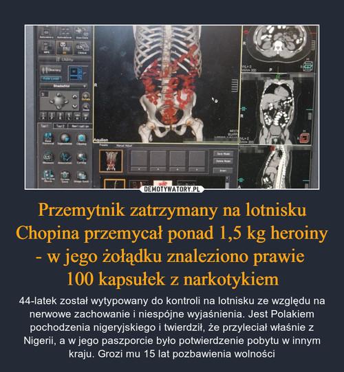 Przemytnik zatrzymany na lotnisku Chopina przemycał ponad 1,5 kg heroiny - w jego żołądku znaleziono prawie  100 kapsułek z narkotykiem