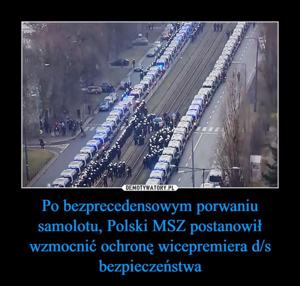 Po bezprecedensowym porwaniu samolotu, Polski MSZ postanowił wzmocnić ochronę wicepremiera d/s bezpieczeństwa –