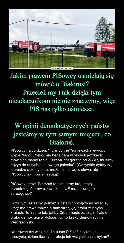 Jakim prawem PISowcy ośmielają się mówić o Białorusi? Przecież my i tak dzięki tym nieudacznikom nic nie znaczymy, więc PIS nas tylko ośmiesza.  W opinii demokratycznych państw jesteśmy w tym samym miejscu, co Białoruś.