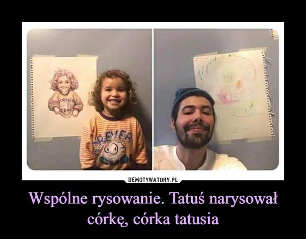 Wspólne rysowanie. Tatuś narysował córkę, córka tatusia –