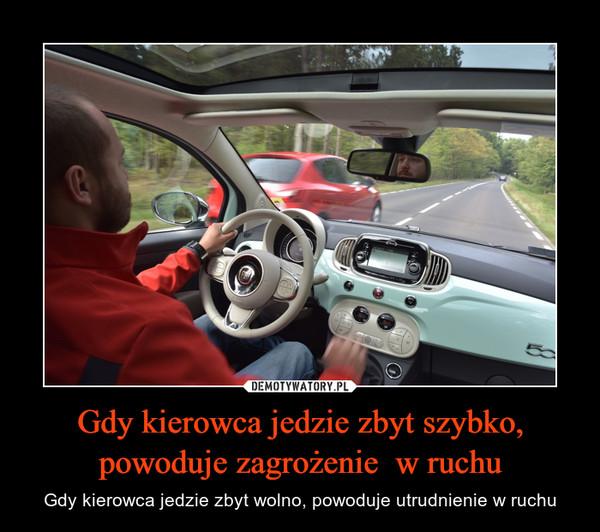 Gdy kierowca jedzie zbyt szybko, powoduje zagrożenie  w ruchu – Gdy kierowca jedzie zbyt wolno, powoduje utrudnienie w ruchu